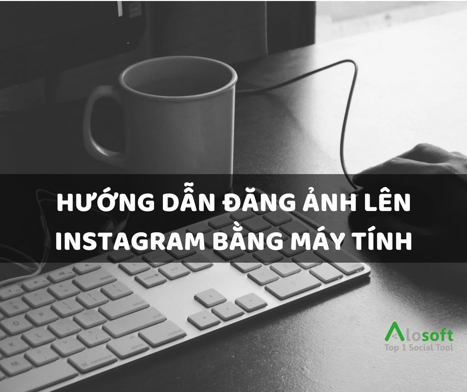 Hướng dẫn để đăng ảnh lên instagram từ trình duyệt máy tính | Alosoft
