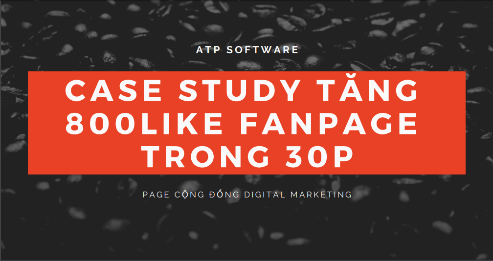 case study - Case Study kéo 800 like Fanpage trong 15p Cộng đồng Digital Marketing (5000 trong lâu dài)